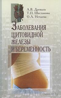 Заболевания щитовидной железы и беременность. А. Древаль, Татьяна Шестакова, Ольга Нечаева