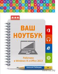 Ваш ноутбук. Работаем в Windows 8 и Office 2013. Самоучитель. А. Лебедев