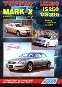 Toyota Mark X 2004-2009 гг. выпуска. Lexus IS250 / GS300 с 2005 г. Устройство, техническое обслуживание и ремонт