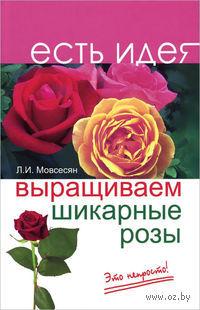 Выращиваем шикарные розы - это непросто!. Л. Мовсесян