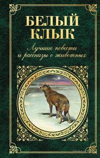 Белый клык. Лучшие повести и рассказы о животных. Джек Лондон
