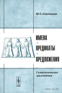 Имена, предикаты, предложения. Семиологическая грамматика. Юрий  Степанов
