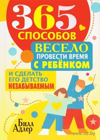 365 способов весело провести время с ребенком и сделать его детство незабываемым. Билл Адлер