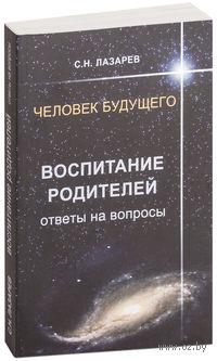 Человек будущего. Воспитание родителей. Ответы на вопросы. Сергей Лазарев