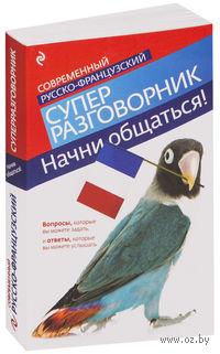 Начни общаться! Современный русско-французский суперразговорник. Ольга Кобринец