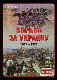 Борьба за Украину. 1917-1921. А. Грицкевич