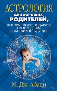 Астрология для хороших родителей, которые хотят подарить своим детям счастливое будущее. М. Абади