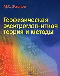 Геофизическая электромагнитная теория и методы. Михаил Жданов