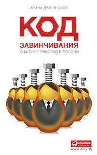 Код завинчивания. Офисное рабство в России. Ирина Драгунская