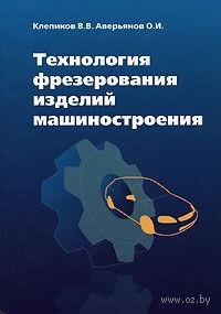 Технология фрезерования изделий машиностроения. Олег Аверьянов