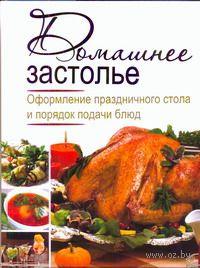 Домашнее застолье. Оформление праздничного стола и порядок подачи блюд. Ирина Зайцева