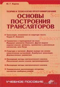 Основы построения трансляторов. Теория и технология программирования. Ю. Карпов
