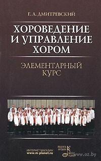 Хороведение и управление хором. Элементарный курс. Григорий Дмитревский