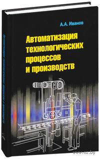 Автоматизация технологических процессов и производств. Анатолий Иванов