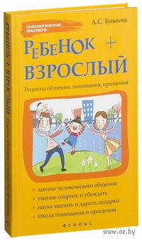 Ребенок + взрослый. Рецепты общения, понимания, прощения. А. Бикеева