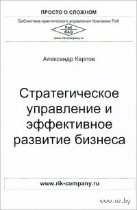 Стратегическое управление и эффективное развитие бизнеса. Александр Карпов