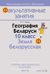 География Беларуси. 10 класс. Земля белорусская. Учебно-методический комплекс. Петр Лопух