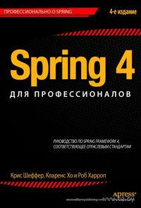 Spring 4 для профессионалов. Кларенс Хо, Роб Харроп, Крис Шефер