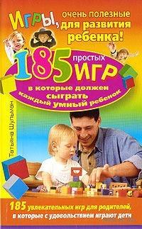 Игры, очень полезные для развития ребенка! 185 простых игр, в которые должен сыграть каждый умный ребенок. Татьяна Шульман