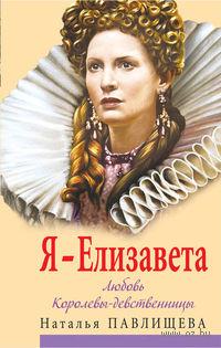 Елизавета. Любовь Королевы-девственницы. Наталья Павлищева