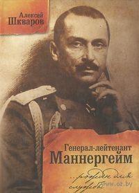 Генерал-лейтенант Маннергейм. Рожден для службы царской. А. Шкваров
