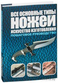 Все основные типы ножей. Искусство изготовления. Тим Маккрейт