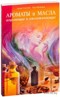 Ароматы и масла исцеляющие и омолаживающие. Анастасия Артемова