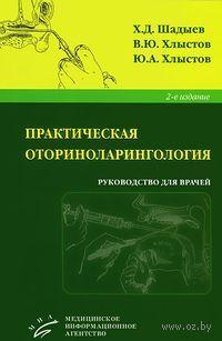 Практическая оториноларингология. Х. Шадыев, Юрий Хлыстов, Валентин Хлыстов