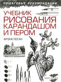 Учебник рисования карандашом и пером. Более 500 иллюстраций. Ф. Логан