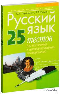 Русский язык. 25 тестов для подготовки к централизованному тестированию. Ольга Горбацевич, Татьяна Ратько
