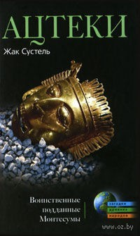 Ацтеки. Воинственные подданные Монтесумы. Жак Сустель