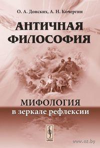 Античная философия. Мифология в зеркале рефлексии. Олег Донских, Альберт  Кочергин