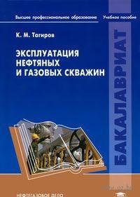 Эксплуатация нефтяных и газовых скважин. К. Тагиров