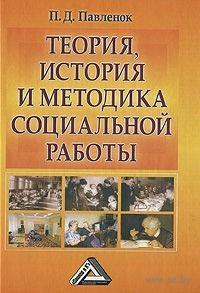 Теория, история и методика социальной работы. Петр Павленок