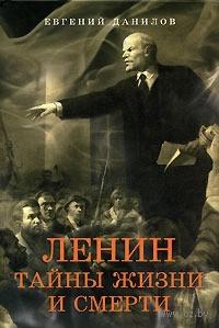 Ленин. Тайны жизни и смерти. Евгений Данилов