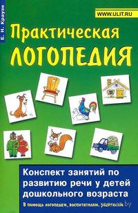 Практическая логопедия. Конспект занятий по развитию речи детей дошкольного возраста. Елена Краузе
