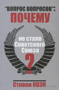 """""""Вопрос вопросов"""". Почему не стало Советского Союза?"""