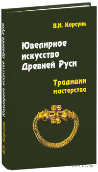 Ювелирное искусство Древней Руси. Традиции мастерства. В. Корсунь