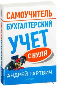 Бухгалтерский учет с нуля. Самоучитель. Андрей Гартвич