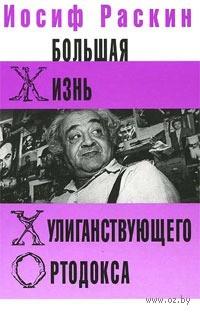 Большая жизнь хулиганствующего ортодокса. Иосиф Раскин