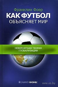 Как футбол объясняет мир. Невероятная теория глобализации. Фоер Франклин