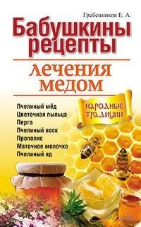 Бабушкины рецепты лечения медом. Евгений Гребенников