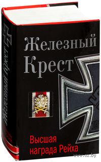 Железный Крест - высшая награда Рейха. Самая полная энциклопедия. Константин Залесский