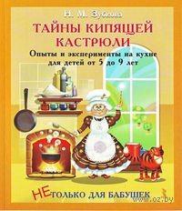 Тайны кипящей кастрюли. Опыты и эксперименты на кухне для детей от 5 до 9 лет. Наталья Зубкова