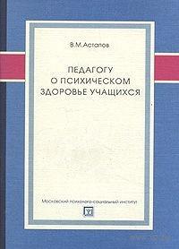 Педагогу о психическом здоровье учащихся. Валерий Астапов