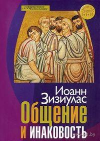 Общение и инаковость. Новые очерки о личности и церкви. Иоанн Зизиулас