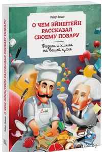 О чем Эйнштейн рассказал своему повару. Физика и химия на вашей кухне