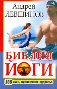 Библия йоги. 135 асан, приносящих здоровье. Андрей Левшинов