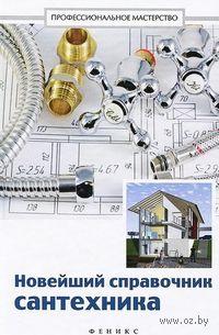 Новейший справочник сантехника. Все виды сантехнических работ своими руками