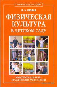 Физическая культура в детском саду. Конспекты занятий, праздников и развлечений. О. Казина
